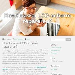 Hoe Huawei LCD-scherm repareren?