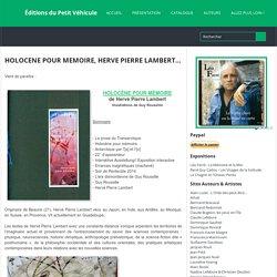 HOLOCENE POUR MEMOIRE, HERVE PIERRE LAMBERT... ~ Éditions du Petit Véhicule