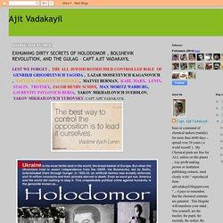 Ajit Vadakayil: EXHUMING DIRTY SECRETS OF HOLODOMOR , BOLSHEVIK REVOLUTION, AND THE GULAG – CAPT AJIT VADAKAYIL