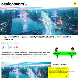designers create 'holographic reality' megastructures that host collective experiences