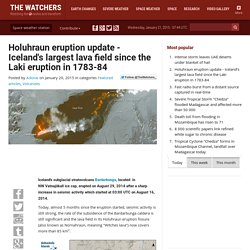 Holuhraun eruption update - Iceland's largest lava field since the Laki eruption in 1783-84