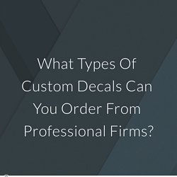 What Types Of Custom Decals Can You Order From Professional Firms?
