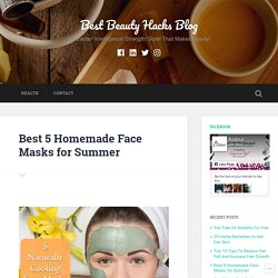 Best 5 Homemade Face Masks for Summer – Best Beauty Hacks Blog