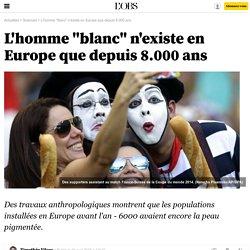 L'homme blanc n'existe en Europe que depuis 8.000 ans