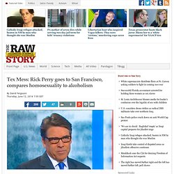 Tex Mess: Rick Perry goes to San Francisco, compares homosexuality to alcoholism