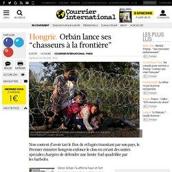 """Hongrie. Orbán lance ses """"chasseurs à la frontière"""""""