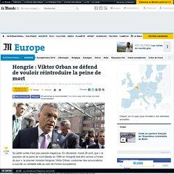 Hongrie : Viktor Orban se défend de vouloir réintroduire la peine de mort