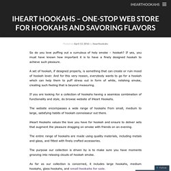iHeart Hookahs – One-stop Web Store For Hookahs and Savoring Flavors