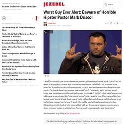 Worst Guy Ever Alert: Beware of Horrible Hipster Pastor Mark Driscoll