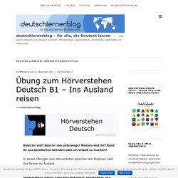 Übung zum Hörverstehen Deutsch B1 - Ins Ausland reisen - deutschlernerblog - für alle, die Deutsch lernen