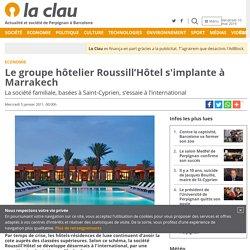 Le groupe hôtelier Roussill'Hôtel s'implante à Marrakech - La Clau
