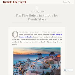 Top Five Hotels in Europe for Family Stays – Baskets Life Travel