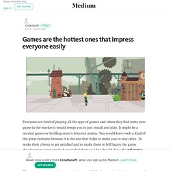 Games are the hottest ones that impress everyone easily