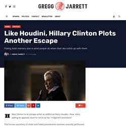 Like Houdini, Hillary Clinton Plots Another Escape - Gregg Jarrett