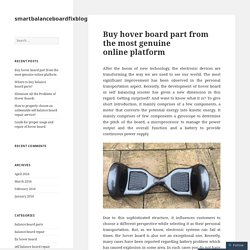 Buy hover board part from the most genuine online platform – smartbalanceboardfixblog