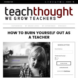 How To Burn Yourself Out As A Teacher