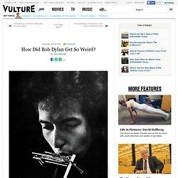 How Did Bob Dylan Get So Weird?