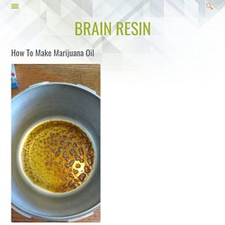 How To Make Marijuana Oil - Brain Resin