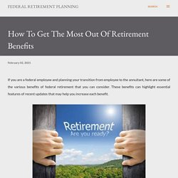 How To Get The Most Out Of Retirement Benefits