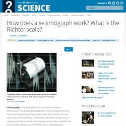 How does a seismograph work? What is the Richter scale?""