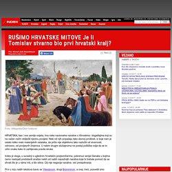 RUŠIMO HRVATSKE MITOVE Je li Tomislav stvarno bio prvi hrvatski kralj?