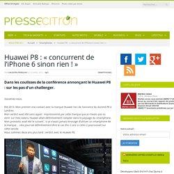 """Huawei P8 : """"concurrent de l'iPhone 6 sinon rien !"""""""
