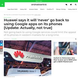Huawei says it will 'never' go back to using Google apps on its phones [Update: Actually, not true]