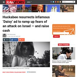 Huckabee resurrects infamous 'Daisy' ad to ramp up fears of an attack on Israel — and raise cash