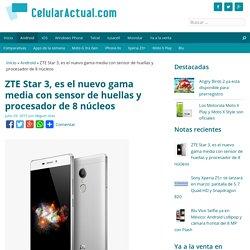 ZTE Star 3, es el nuevo gama media con sensor de huellas y procesador de 8 núcleos - Celular Actual México