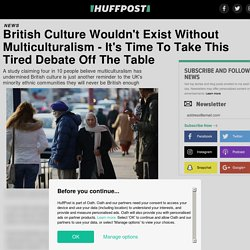 British Culture Wouldn't Exist Without Multiculturalism - It's Time To Take This Tired Debate Off The Table