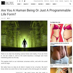 Are You a Human Being or Just a Programmable Life Form?