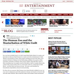 The Human Zoo and the Masturbation of White Guilt
