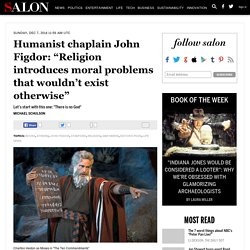 """Humanist chaplain John Figdor: """"Religion introduces moral problems that wouldn't exist otherwise"""""""