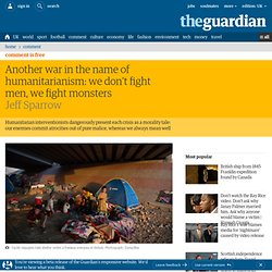 Another war in the name of humanitarianism: we don't fight men, we fight monsters