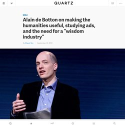 "Alain de Botton on making the humanities useful, studying ads, and the need for a ""wisdom industry"" — Quartz"