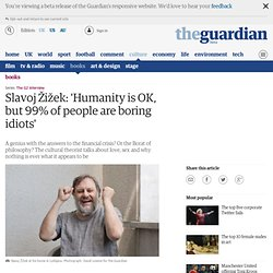 Slavoj Žižek: 'Humanity is OK, but 99% of people are boring idiots'