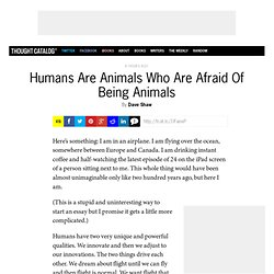 Humans Are Animals Who Are Afraid Of Being Animals