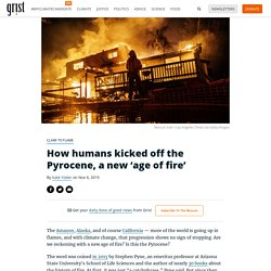 How humans kicked off the Pyrocene, a new 'age of fire'