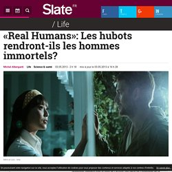 «Real Humans»: Les hubots rendront-ils les hommes immortels?