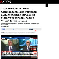 """Torture does not work"": General humiliates bumbling N.H. Republican on CNN for blindly supporting Trump's ""toxic"" torture stance"