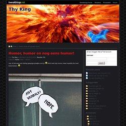 Humor, humor en nog eens humor! - Thy King