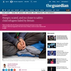 Hungry, scared, and no closer to safety: child refugees failed by Britain