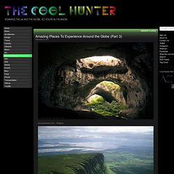 The Cool Hunter - Amazing Places To Experience Around the Globe (Part 3)