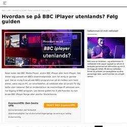 Hvordan se på BBC iPlayer utenlands? Følg guiden i 2020
