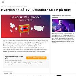Hvordan se norsk TV i utlandet i 2021? Se TV på nett med en VPN