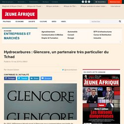 Hydrocarbures : Glencore, un partenaire très particulier du Tchad