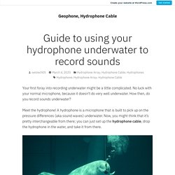 Guide to using your hydrophone underwater to record sounds – Geophone, Hydrophone Cable