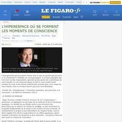 L'HYPERESPACE OÙ SE FORMENT LES MOMENTS DE CONSCIENCE