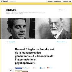"""Bernard Stiegler : """"Prendre soin de la jeunesse et des générations"""" & """"Economie de l'hypermatériel et psychopouvoir"""" - COLBLOG - Blog LeMonde.fr"""