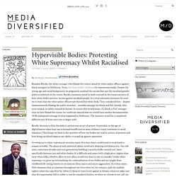 Hypervisible Bodies: Protesting White Supremacy Whilst Racialised